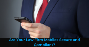 Are Your Law Firm Mobiles Secure and Compliant